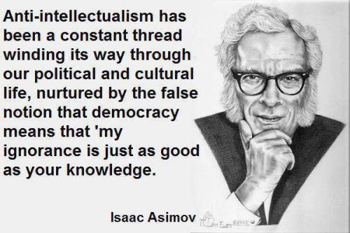 Anti-intellectualism has been a constant thread winding its way through our political and cultural life nurtured by the false notion that democracy means that my ignorance is just as good as your knowledge